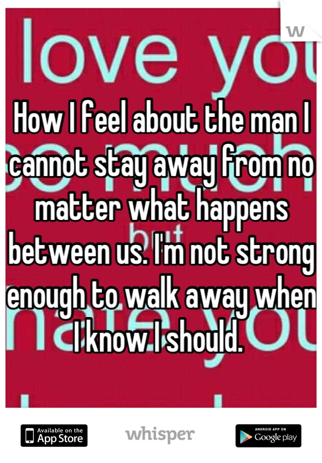 How I feel about the man I cannot stay away from no matter what happens between us. I'm not strong enough to walk away when I know I should.