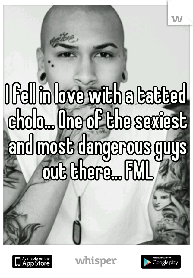 I fell in love with a tatted cholo... One of the sexiest and most dangerous guys out there... FML