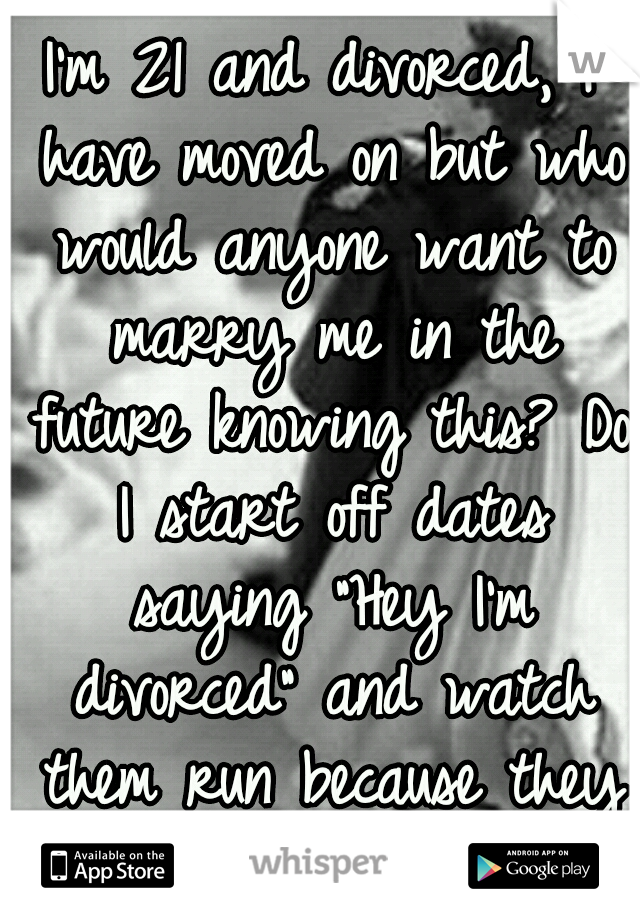 """I'm 21 and divorced, I have moved on but who would anyone want to marry me in the future knowing this? Do I start off dates saying """"Hey I'm divorced"""" and watch them run because they don't know why?"""