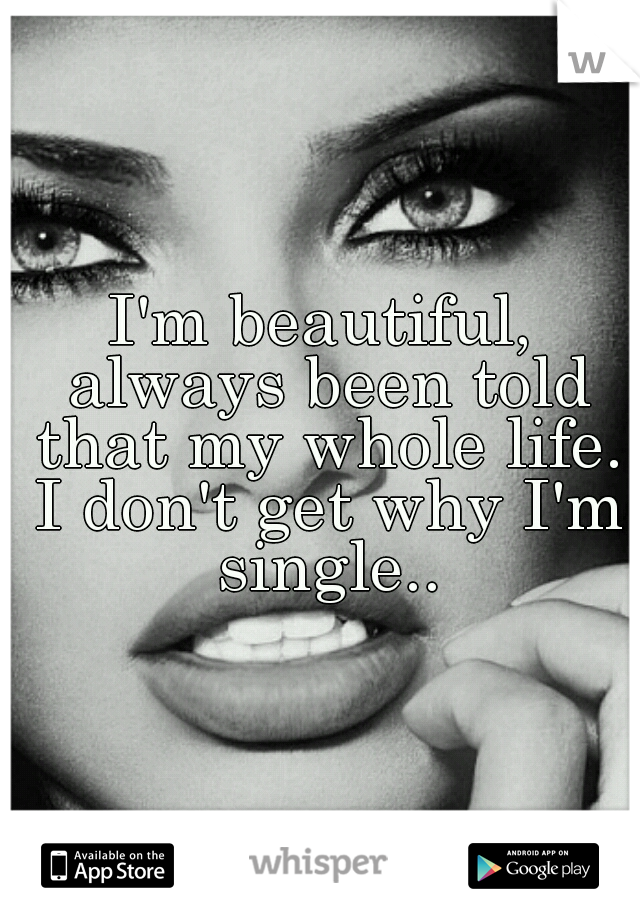I'm beautiful, always been told that my whole life. I don't get why I'm single..