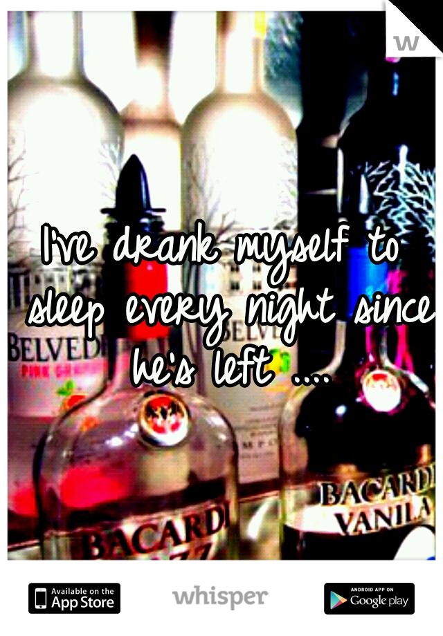 I've drank myself to sleep every night since he's left ....