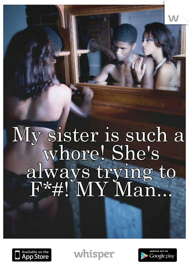 My sister is such a whore! She's always trying to F*#! MY Man...