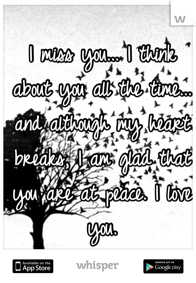 I miss you... I think about you all the time... and although my heart breaks, I am glad that you are at peace. I love you.
