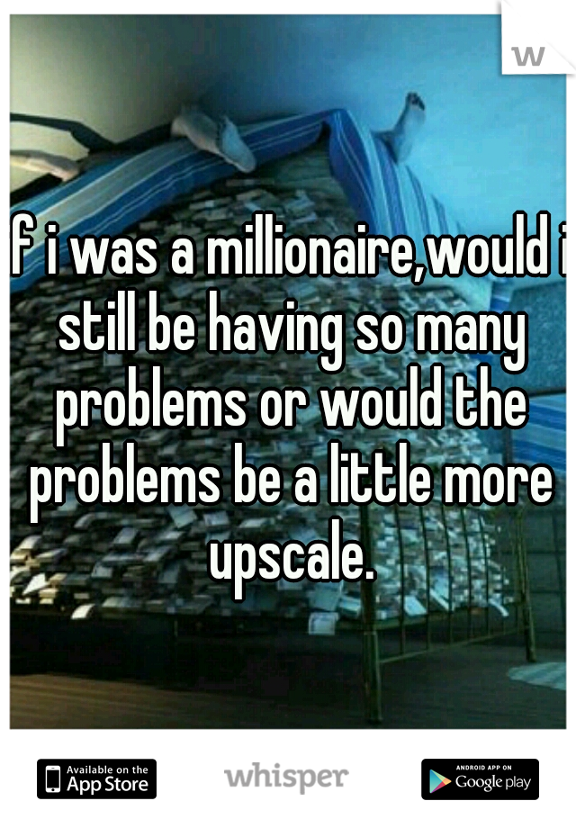 if i was a millionaire,would i still be having so many problems or would the problems be a little more upscale.