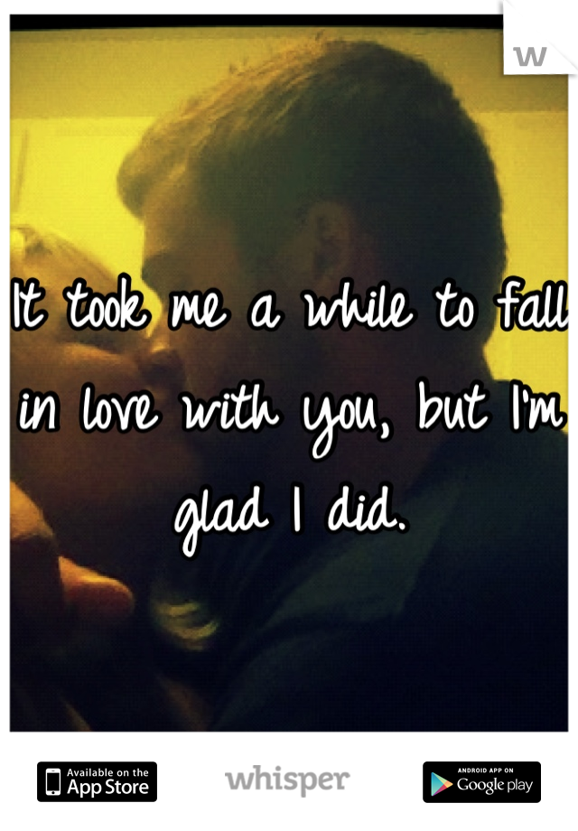 It took me a while to fall in love with you, but I'm glad I did.