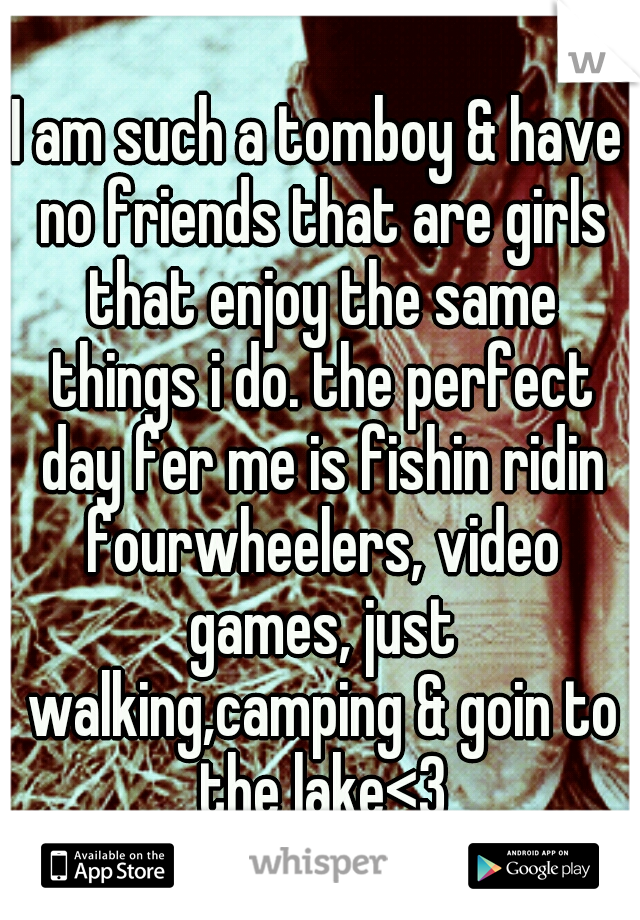 I am such a tomboy & have no friends that are girls that enjoy the same things i do. the perfect day fer me is fishin ridin fourwheelers, video games, just walking,camping & goin to the lake<3