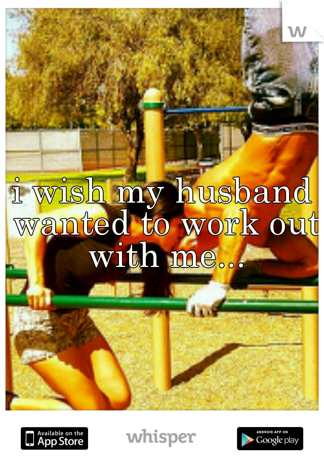 i wish my husband wanted to work out with me...