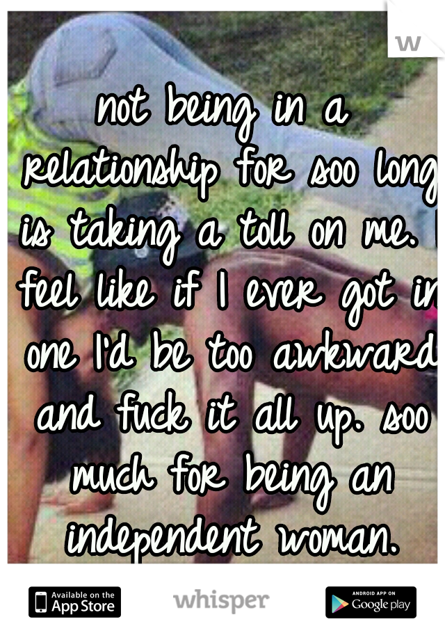 not being in a relationship for soo long is taking a toll on me. I feel like if I ever got in one I'd be too awkward and fuck it all up. soo much for being an independent woman.