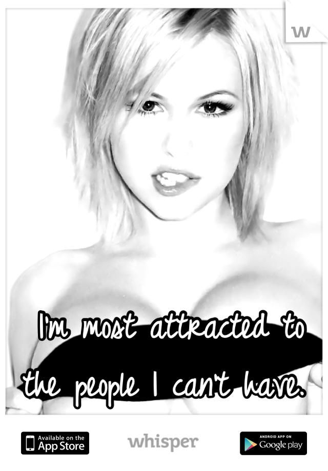 I'm most attracted to the people I can't have.