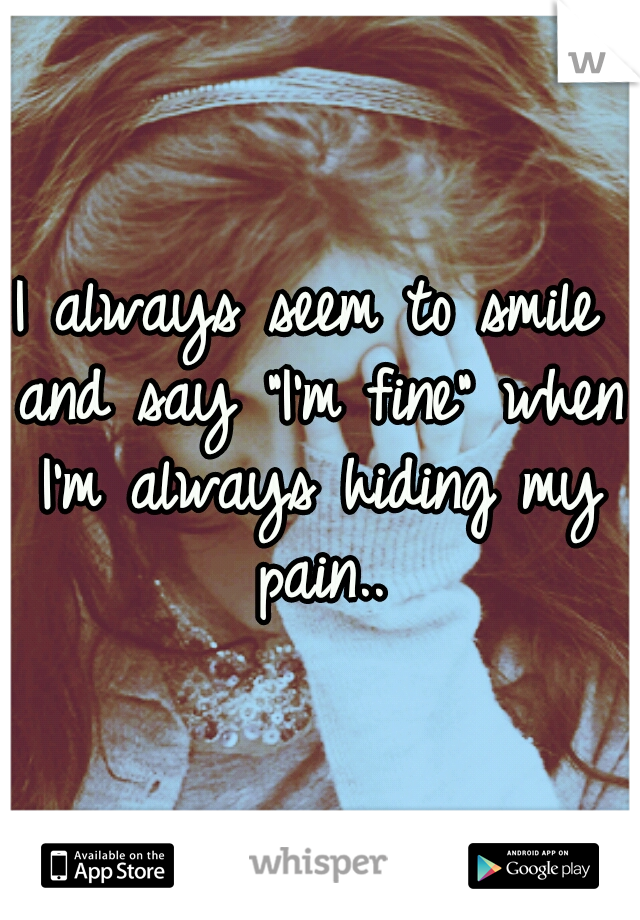 """I always seem to smile and say """"I'm fine"""" when I'm always hiding my pain.."""