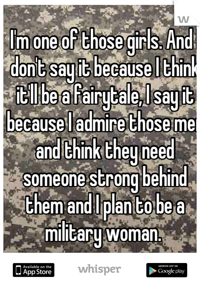 I'm one of those girls. And I don't say it because I think it'll be a fairytale, I say it because I admire those men and think they need someone strong behind them and I plan to be a military woman.