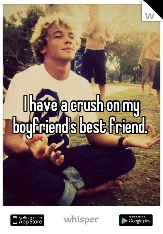 I have a crush on my boyfriend's best friend.