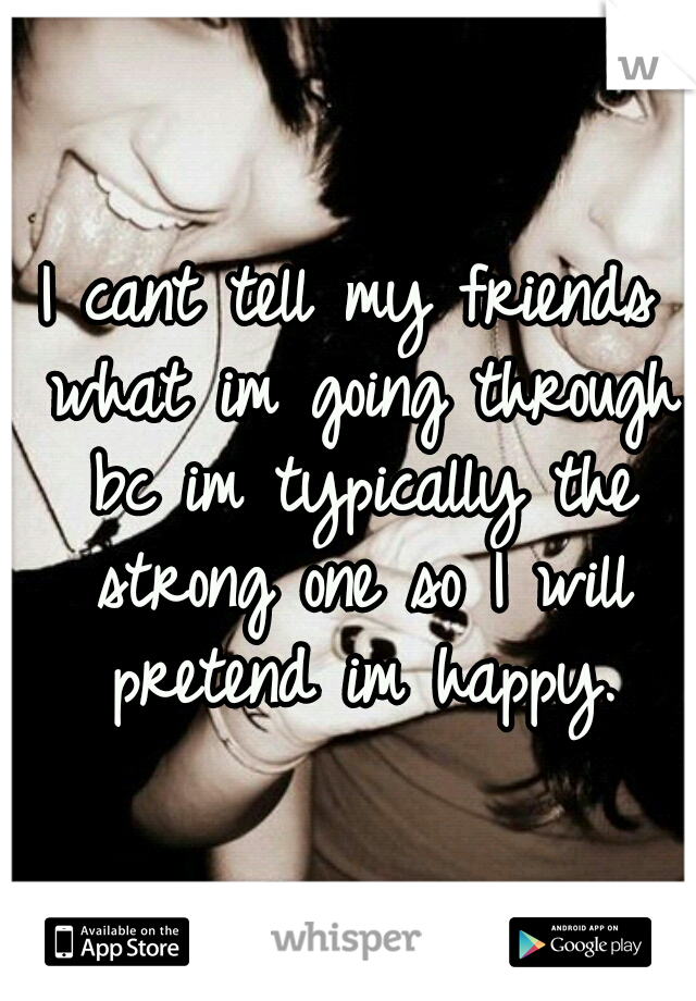 I cant tell my friends what im going through bc im typically the strong one so I will pretend im happy.