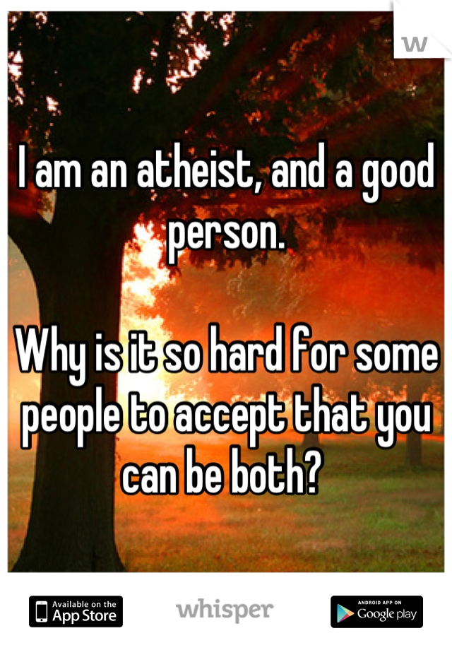 I am an atheist, and a good person.   Why is it so hard for some people to accept that you can be both?