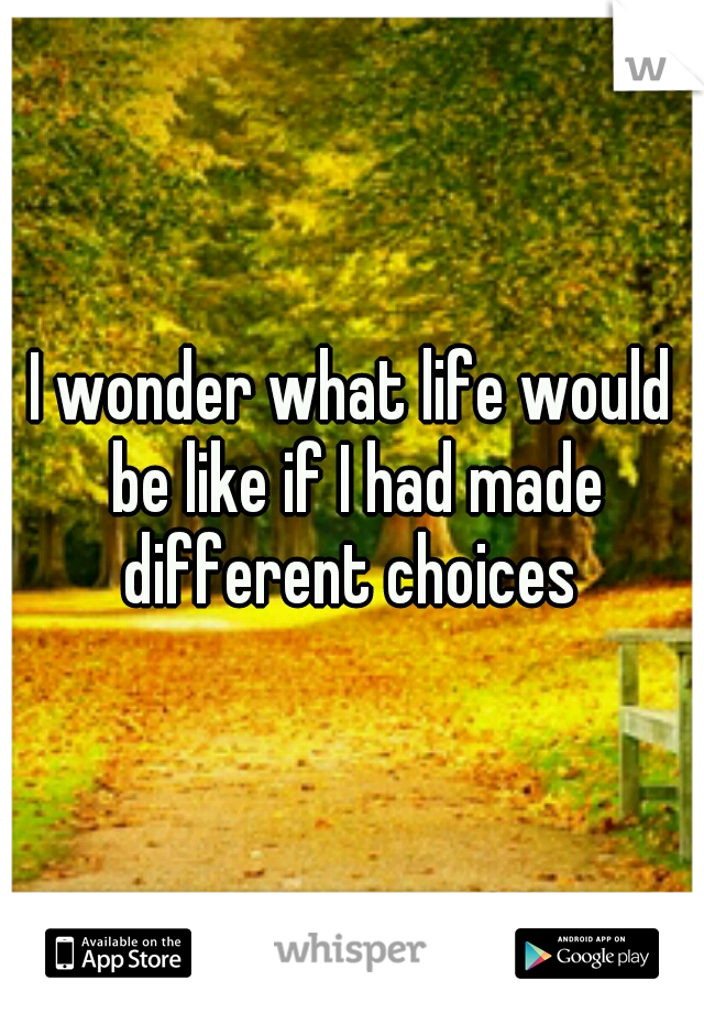 I wonder what life would be like if I had made different choices