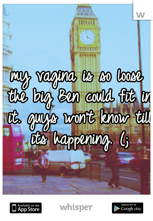 my vagina is so loose the big Ben could fit in it. guys won't know till its happening. (;