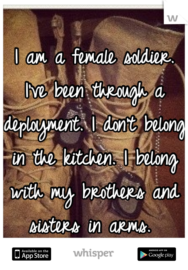 I am a female soldier. I've been through a deployment. I don't belong in the kitchen. I belong with my brothers and sisters in arms.