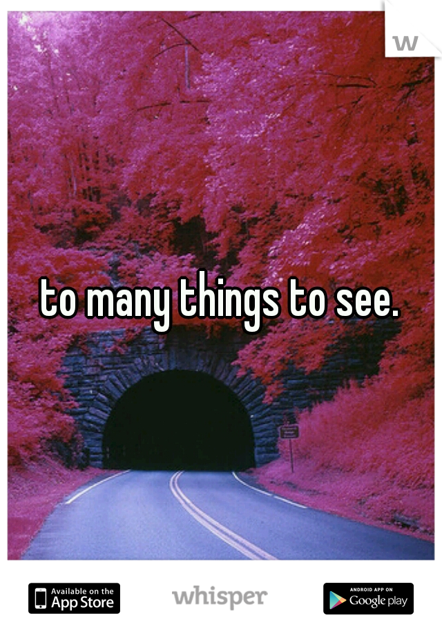 to many things to see.