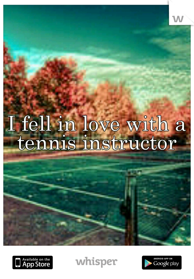 I fell in love with a tennis instructor