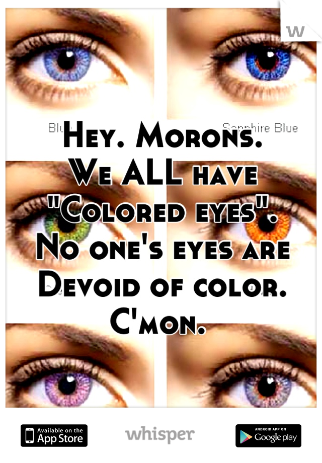 """Hey. Morons.  We ALL have """"Colored eyes"""".  No one's eyes are Devoid of color.  C'mon."""