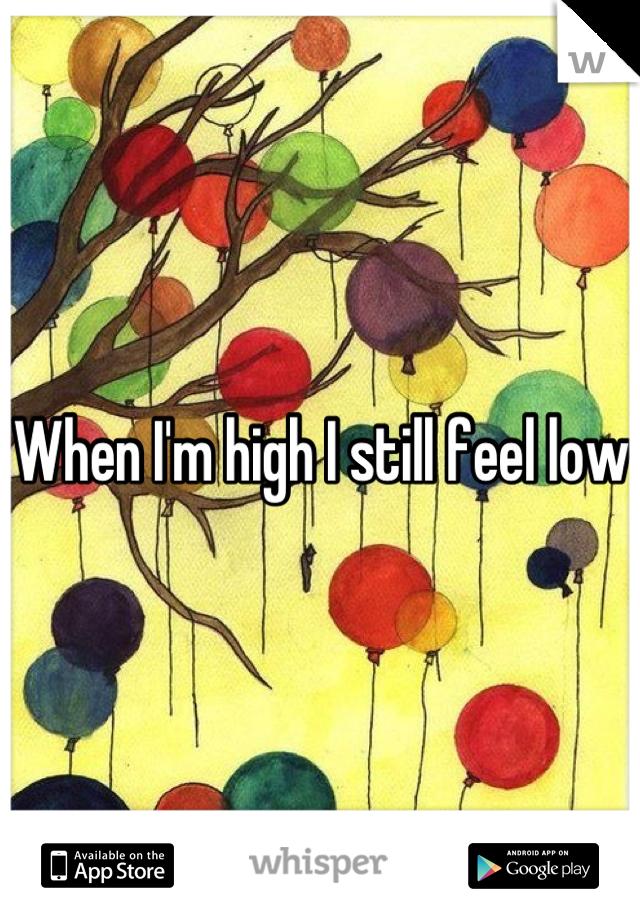 When I'm high I still feel low