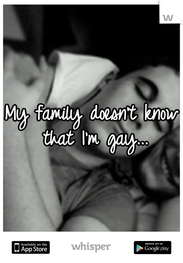 My family doesn't know that I'm gay...