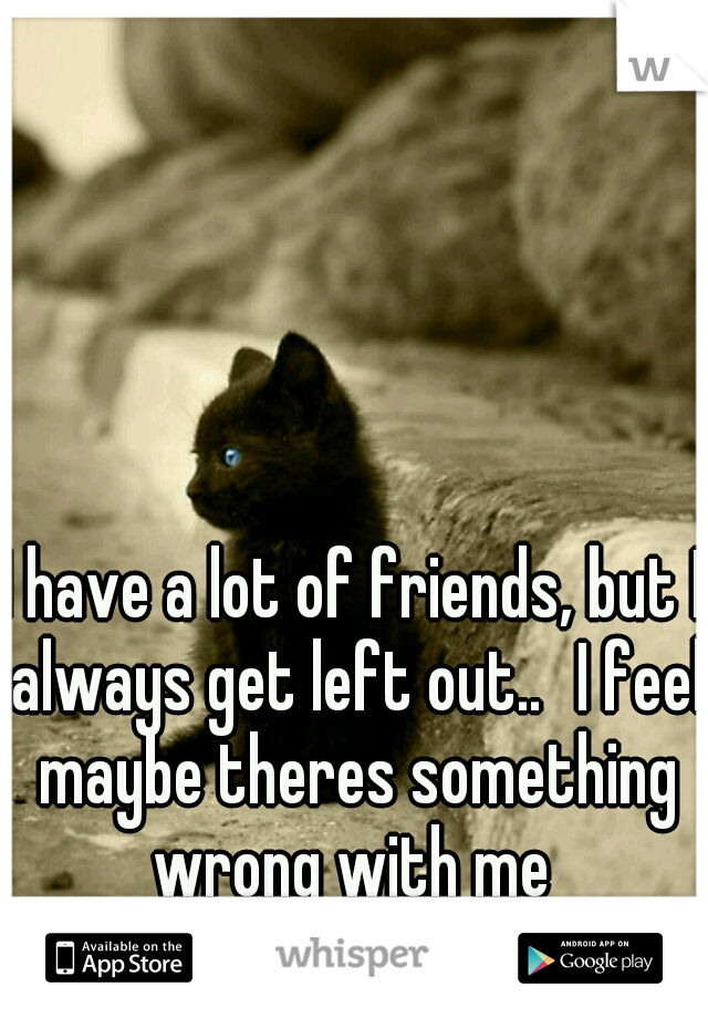 I have a lot of friends, but I always get left out.. I feel maybe theres something wrong with me