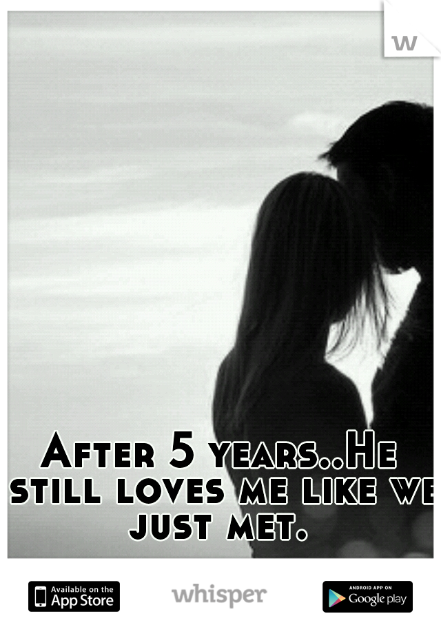 After 5 years..He still loves me like we just met.