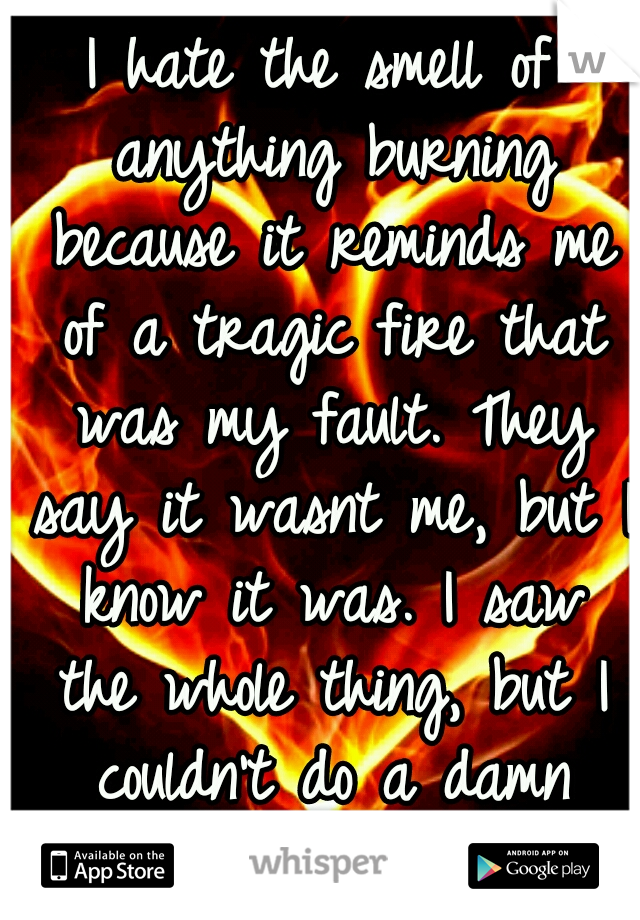 I hate the smell of anything burning because it reminds me of a tragic fire that was my fault. They say it wasnt me, but I know it was. I saw the whole thing, but I couldn't do a damn thing about it.