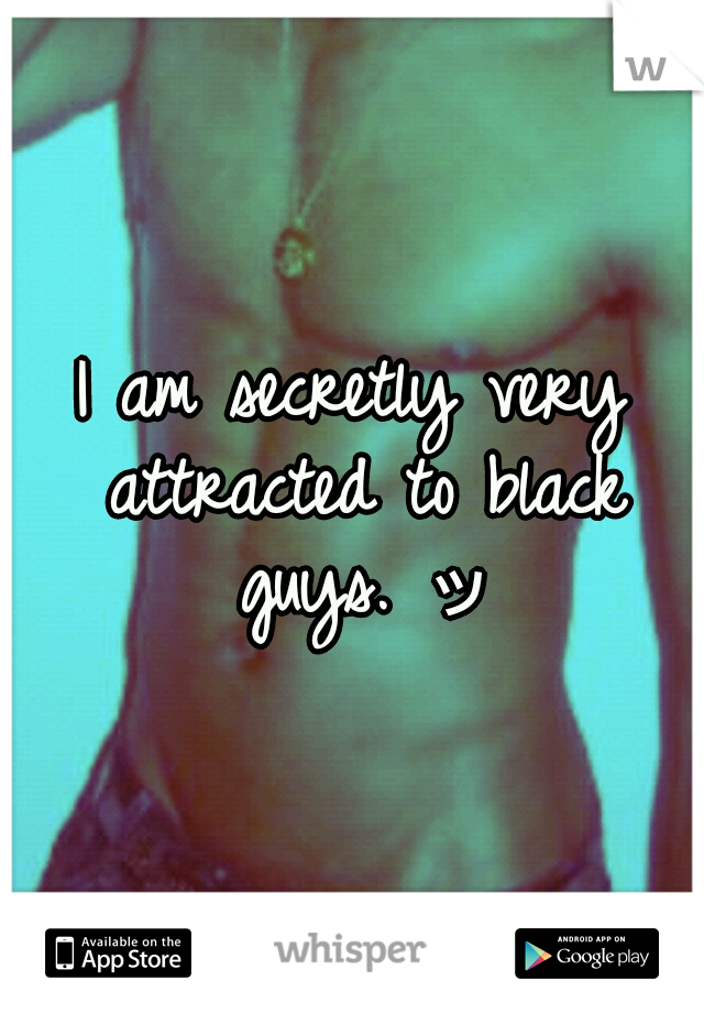I am secretly very attracted to black guys. ッ