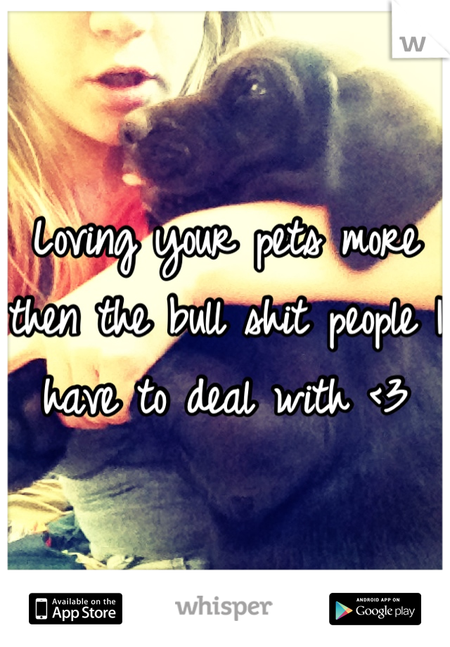 Loving your pets more then the bull shit people I have to deal with <3