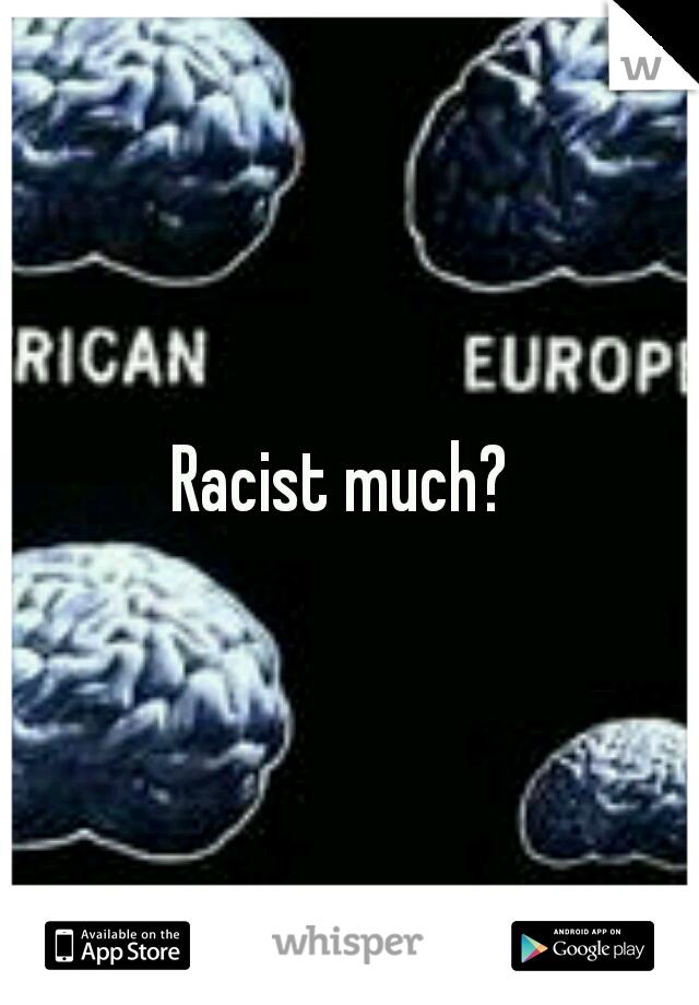 Racist much?
