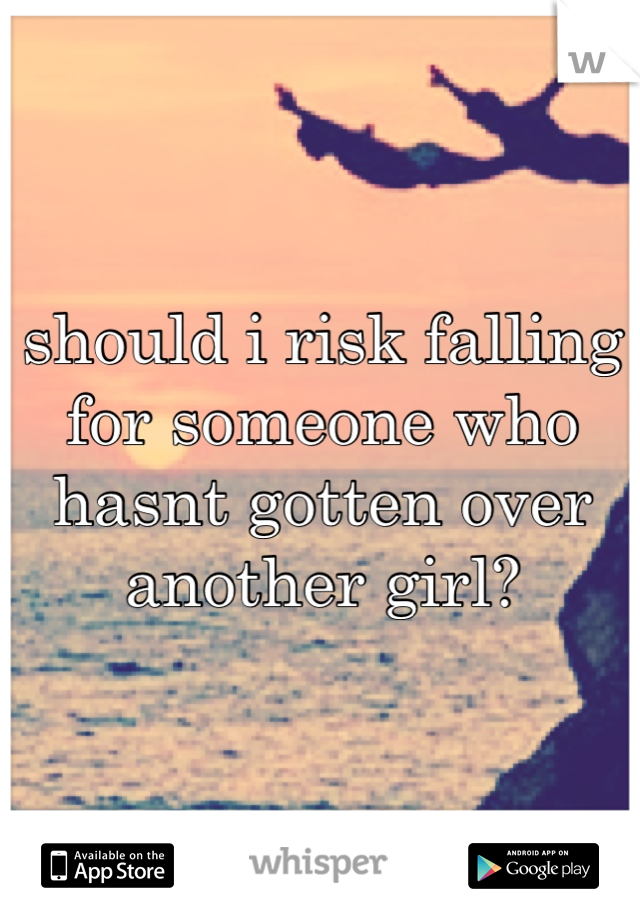 should i risk falling for someone who hasnt gotten over another girl?