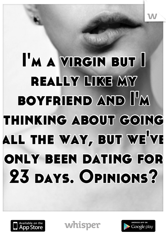 I'm a virgin but I really like my boyfriend and I'm thinking about going all the way, but we've only been dating for 23 days. Opinions?