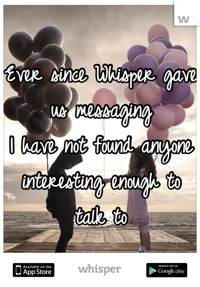 Ever since Whisper gave us messaging I have not found anyone interesting enough to talk to