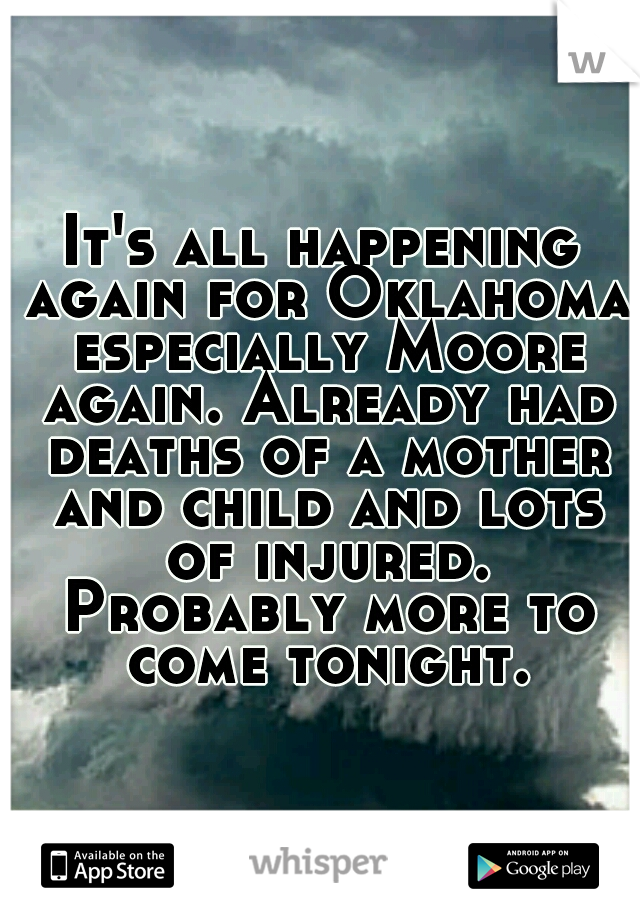 It's all happening again for Oklahoma especially Moore again. Already had deaths of a mother and child and lots of injured. Probably more to come tonight.
