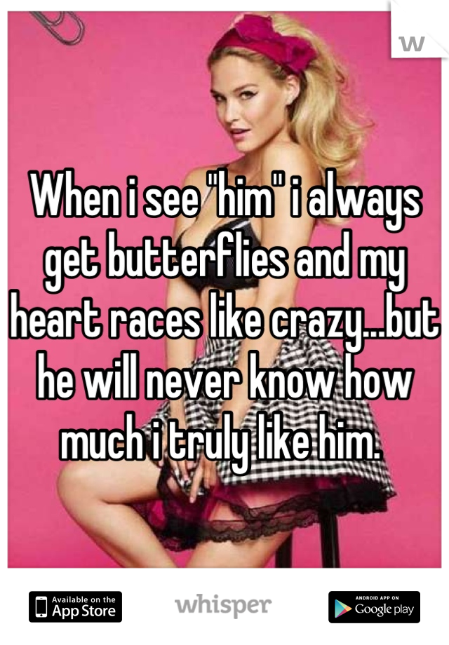 """When i see """"him"""" i always get butterflies and my heart races like crazy...but he will never know how much i truly like him."""