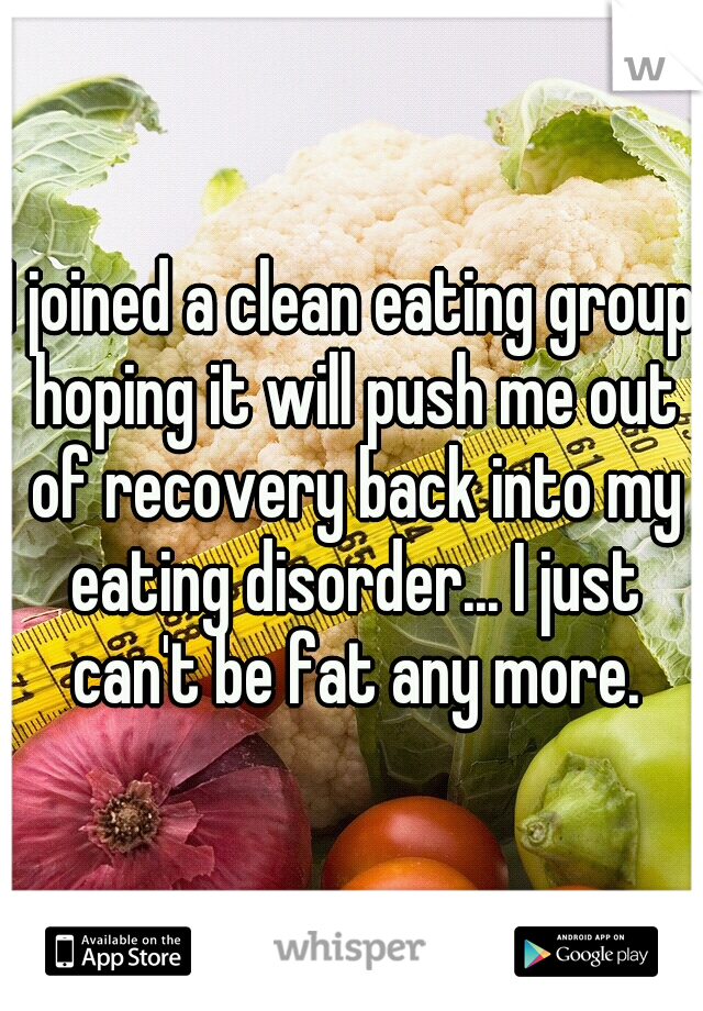 I joined a clean eating group hoping it will push me out of recovery back into my eating disorder... I just can't be fat any more.