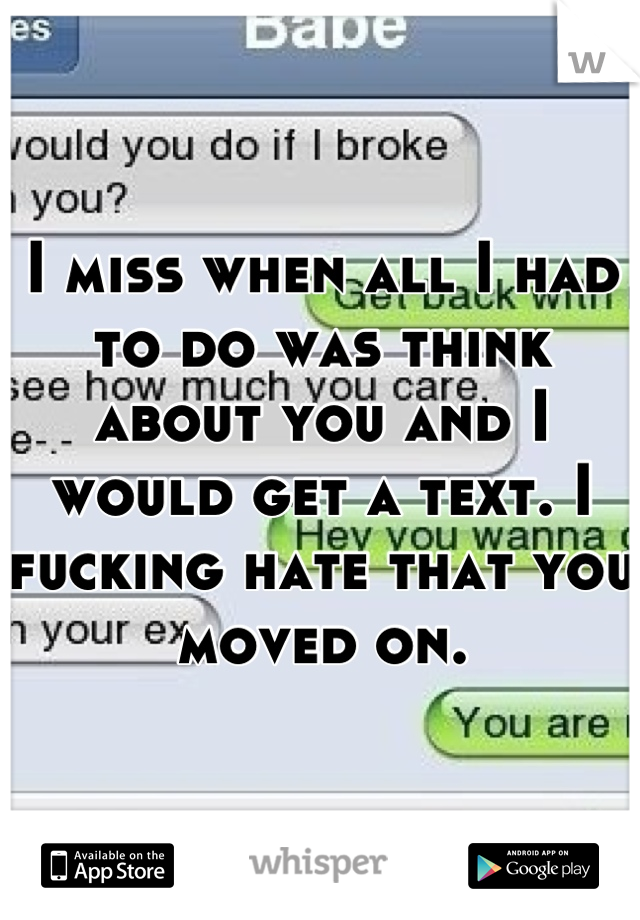 I miss when all I had to do was think about you and I would get a text. I fucking hate that you moved on.