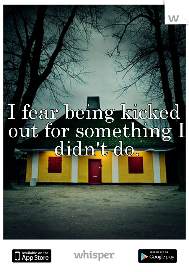 I fear being kicked out for something I didn't do.