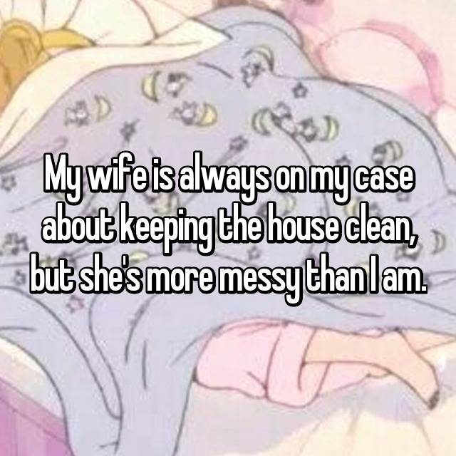 My wife is always on my case about keeping the house clean, but she's more messy than I am.