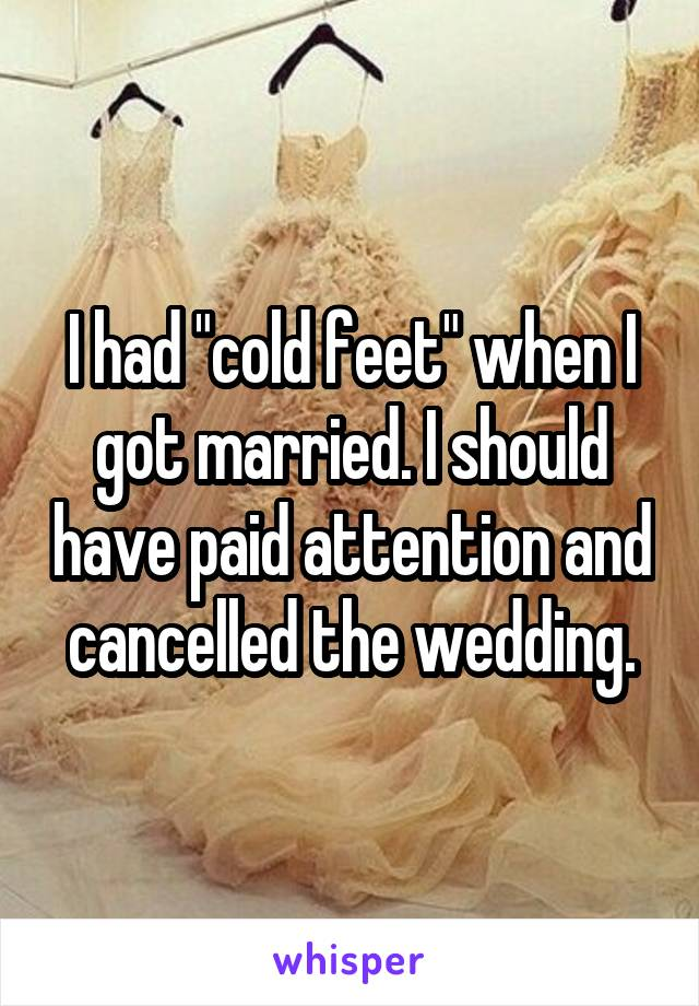 "I had ""cold feet"" when I got married. I should have paid attention and cancelled the wedding."