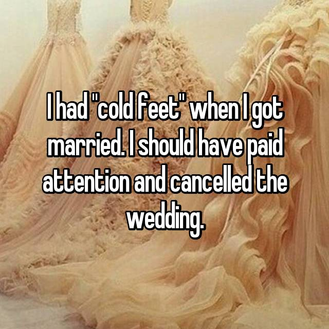 """I had """"cold feet"""" when I got married. I should have paid attention and cancelled the wedding."""