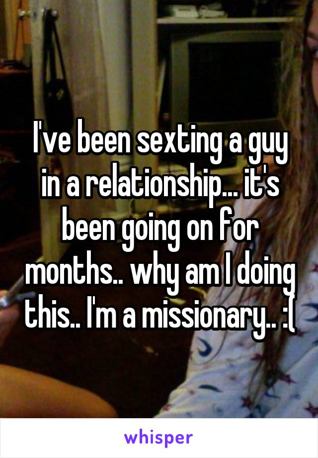 I've been sexting a guy in a relationship... it's been going on for months.. why am I doing this.. I'm a missionary.. :(