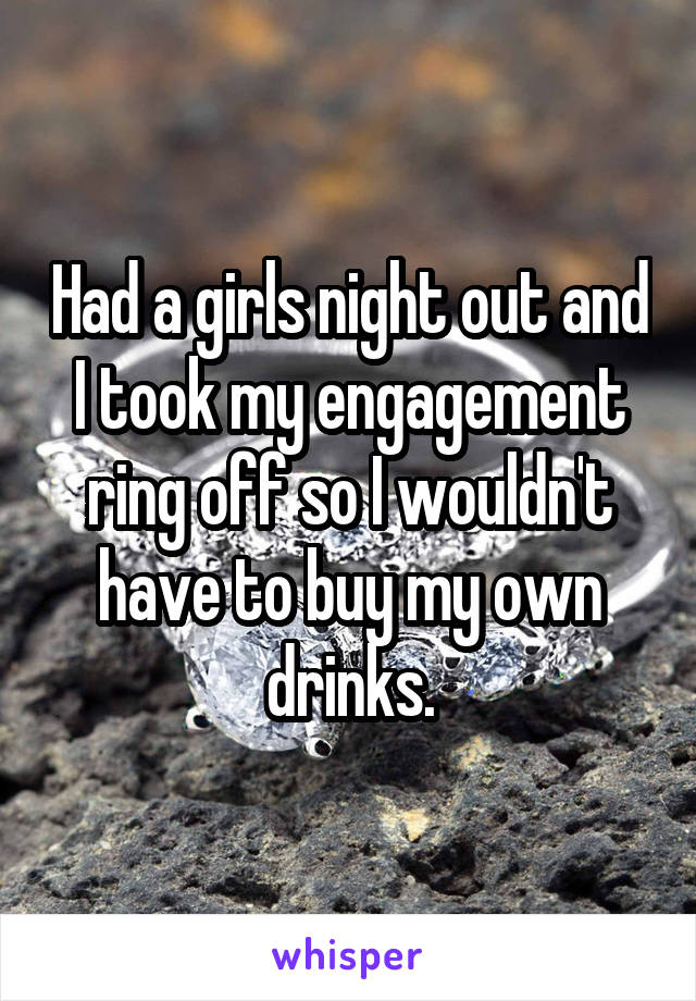 Had a girls night out and I took my engagement ring off so I wouldn't have to buy my own drinks.
