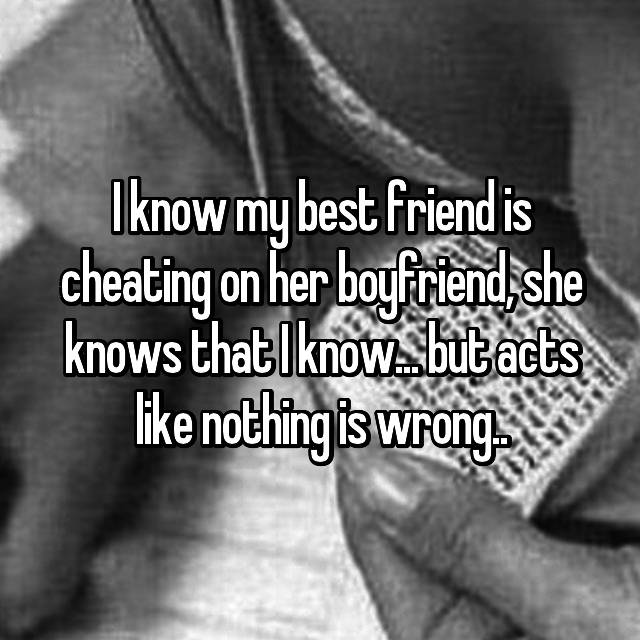 I know my best friend is cheating on her boyfriend, she knows that I know... but acts like nothing is wrong..