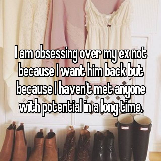 I am obsessing over my ex not because I want him back but because I haven't met anyone with potential in a long time.