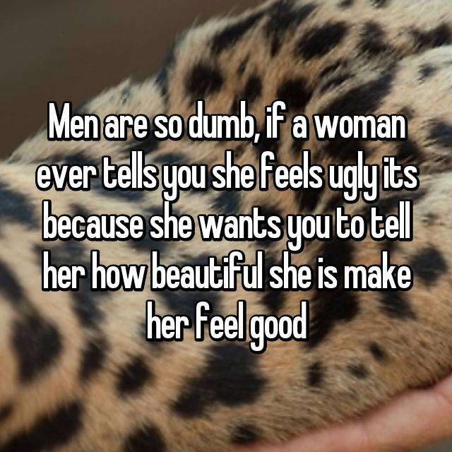 Men are so dumb, if a woman ever tells you she feels ugly its because she wants you to tell her how beautiful she is make her feel good