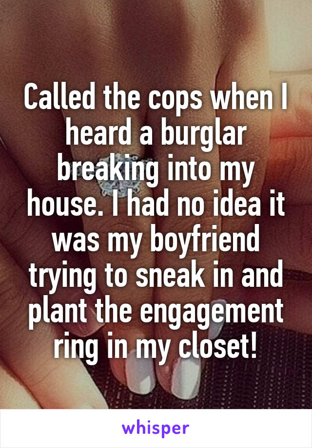 Called the cops when I heard a burglar breaking into my house. I had no idea it was my boyfriend trying to sneak in and plant the engagement ring in my closet!