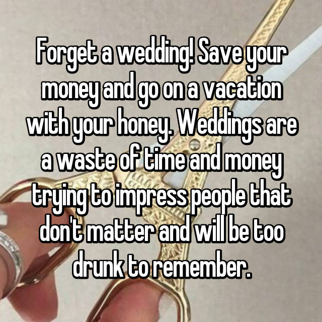 Forget a wedding! Save your money and go on a vacation with your honey. Weddings are a waste of time and money trying to impress people that don't matter and will be too drunk to remember.